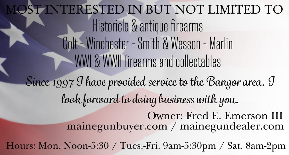Guns wanted Maine. Buy fireams in Maine. Cash for used guns. Antiques, Vintage, and Modern. Militaria Wanted. Free Appraisals